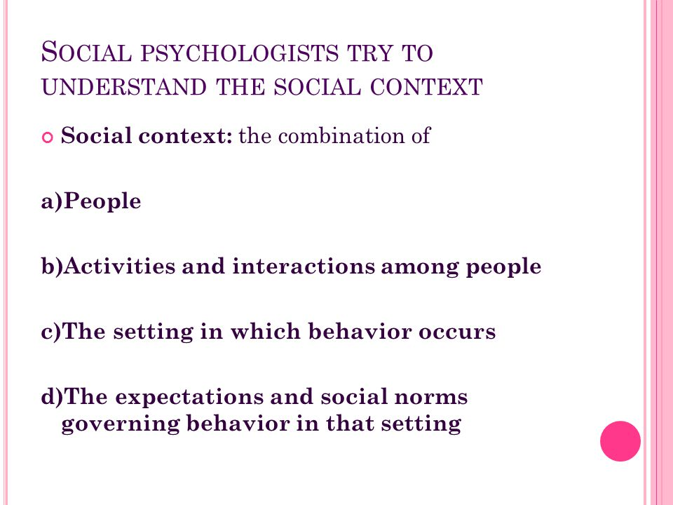 Social psychologists try to understand the social context