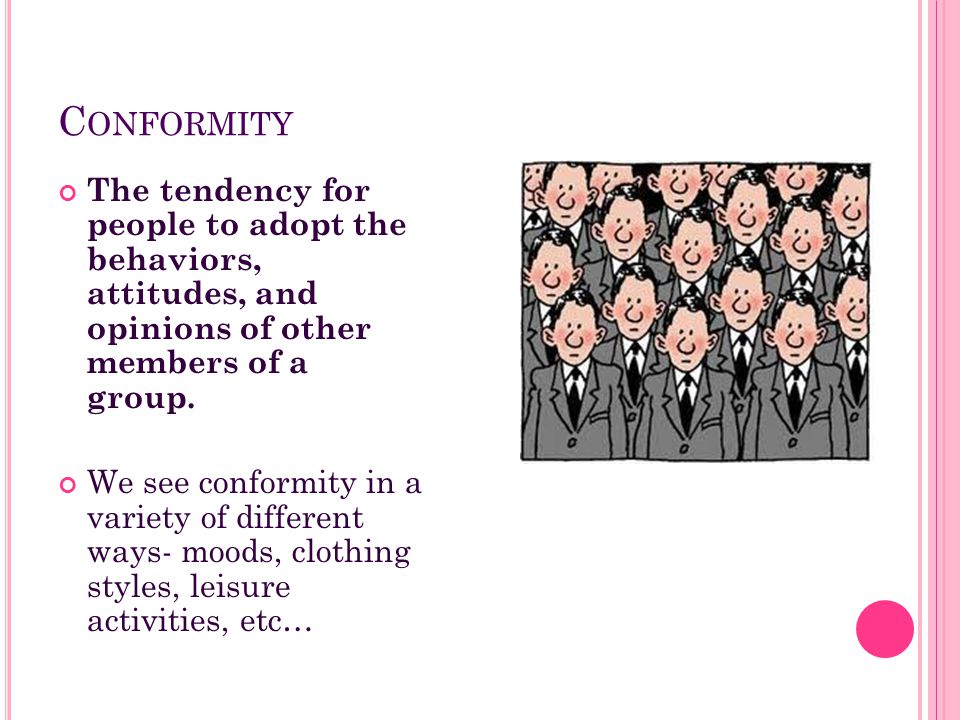 Conformity The tendency for people to adopt the behaviors, attitudes, and opinions of other members of a group.
