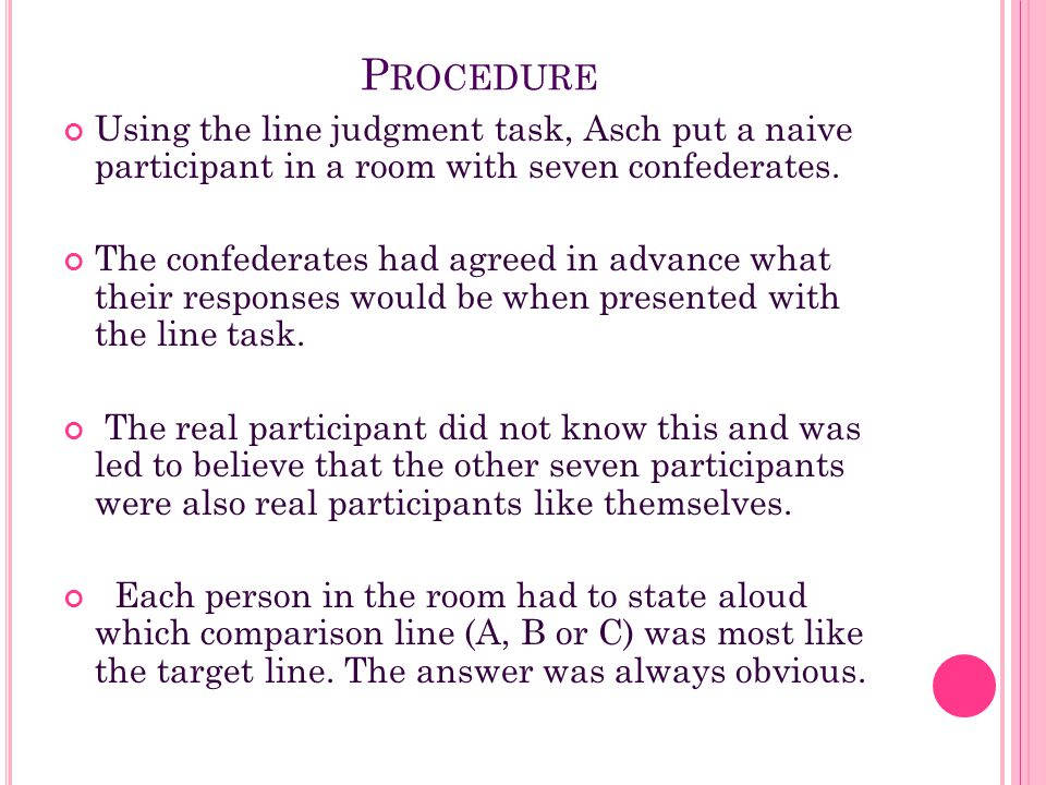 Procedure Using the line judgment task, Asch put a naive participant in a room with seven confederates.