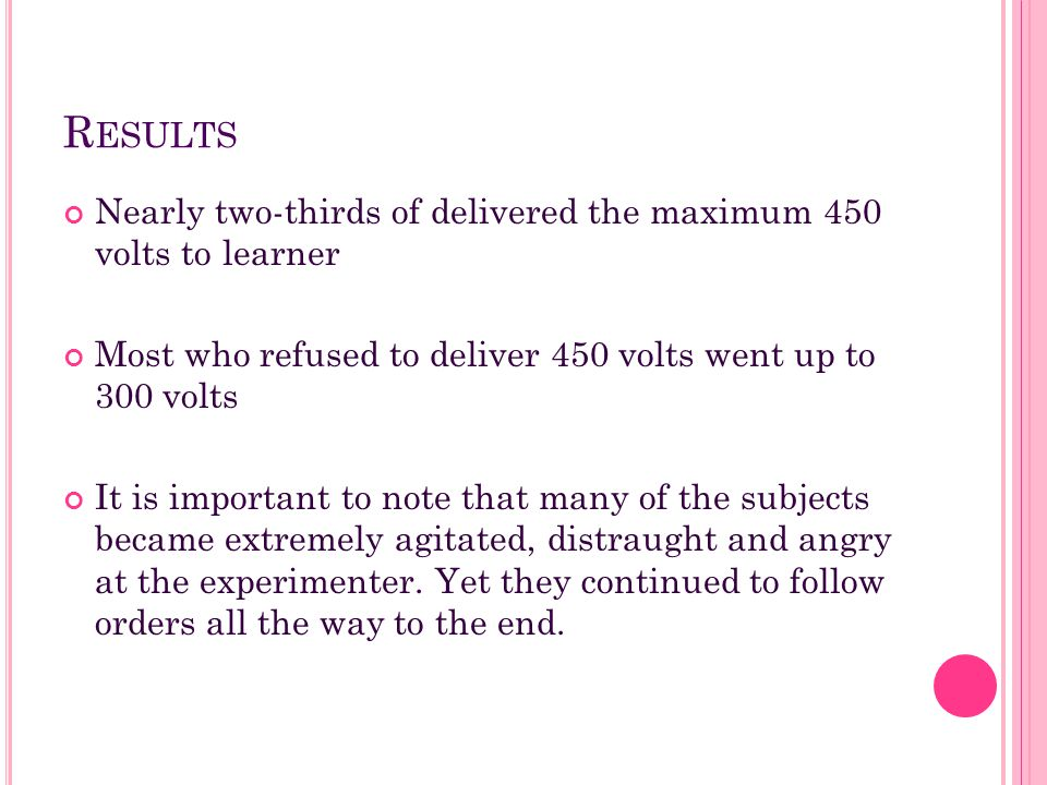 Results Nearly two-thirds of delivered the maximum 450 volts to learner. Most who refused to deliver 450 volts went up to 300 volts.