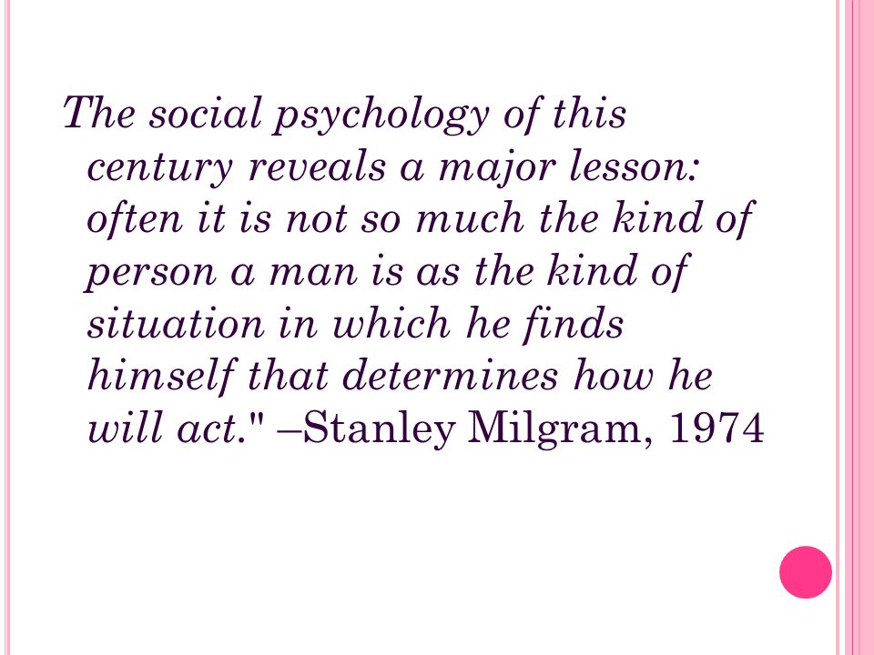 The social psychology of this century reveals a major lesson: often it is not so much the kind of person a man is as the kind of situation in which he finds himself that determines how he will act. –Stanley Milgram, 1974