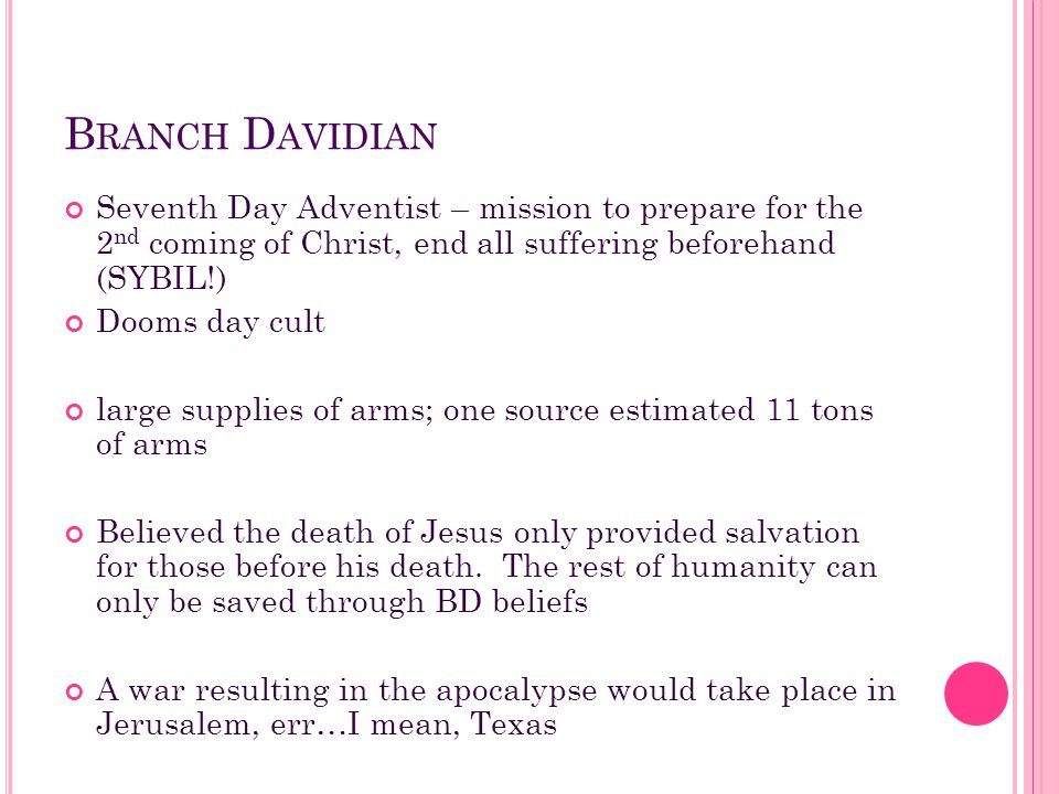 Branch Davidian Seventh Day Adventist – mission to prepare for the 2nd coming of Christ, end all suffering beforehand (SYBIL!)