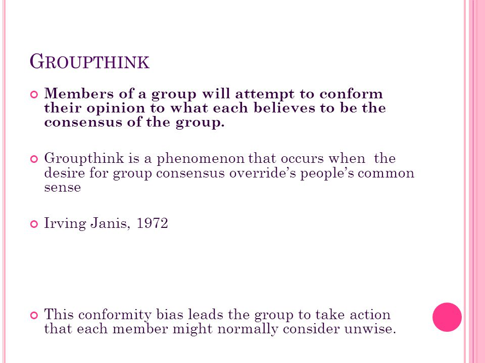 Groupthink Members of a group will attempt to conform their opinion to what each believes to be the consensus of the group.