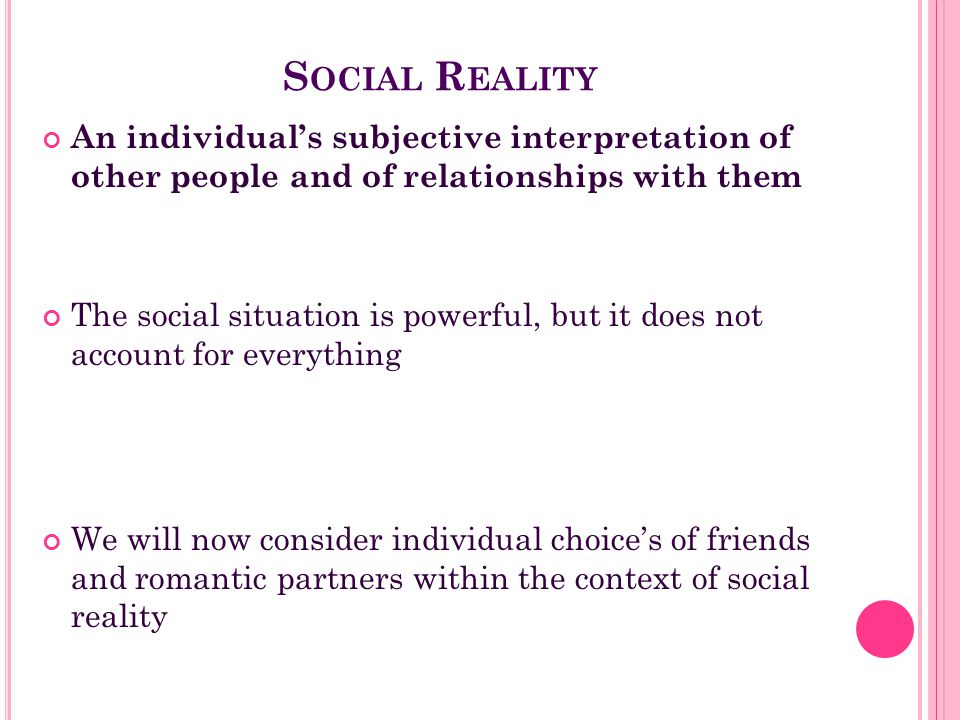 Social Reality An individual's subjective interpretation of other people and of relationships with them.