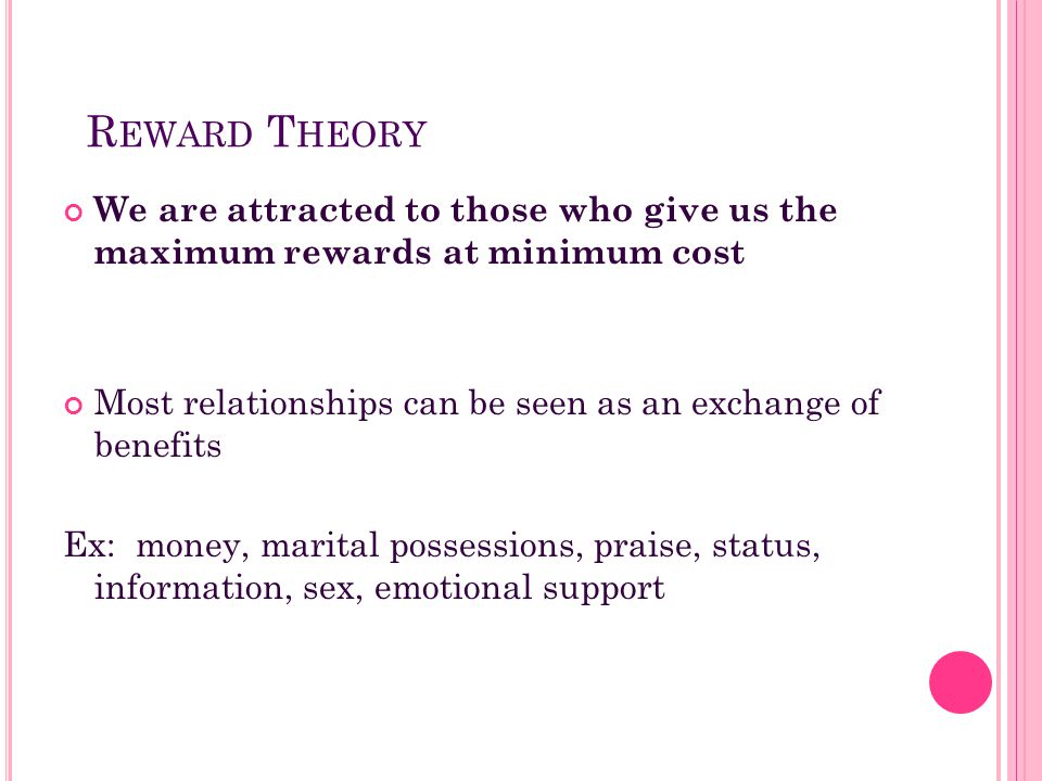 Reward Theory We are attracted to those who give us the maximum rewards at minimum cost. Most relationships can be seen as an exchange of benefits.