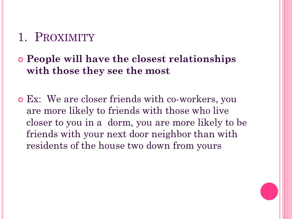 1. Proximity People will have the closest relationships with those they see the most.