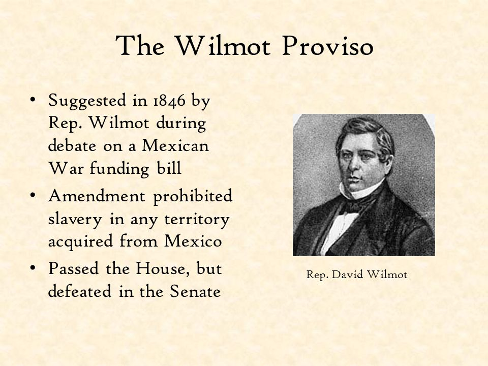 The Wilmot Proviso Suggested in 1846 by Rep. Wilmot during debate on a Mexican War funding bill.