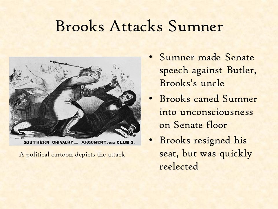 Brooks Attacks Sumner Sumner made Senate speech against Butler, Brooks's uncle. Brooks caned Sumner into unconsciousness on Senate floor.