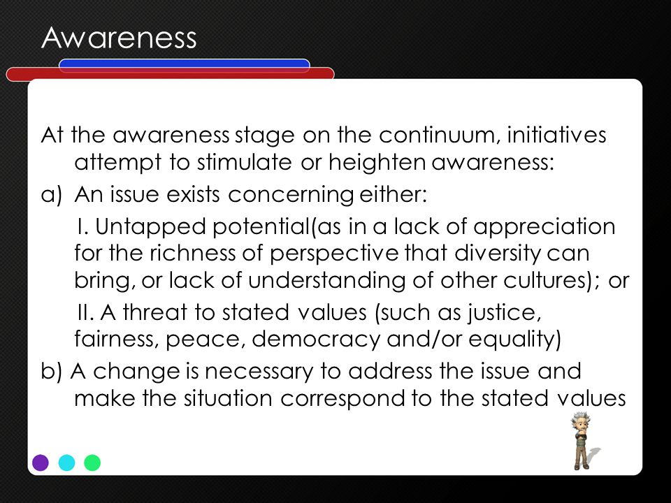 Awareness At the awareness stage on the continuum, initiatives attempt to stimulate or heighten awareness: