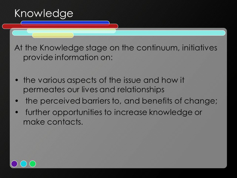 Knowledge At the Knowledge stage on the continuum, initiatives provide information on: