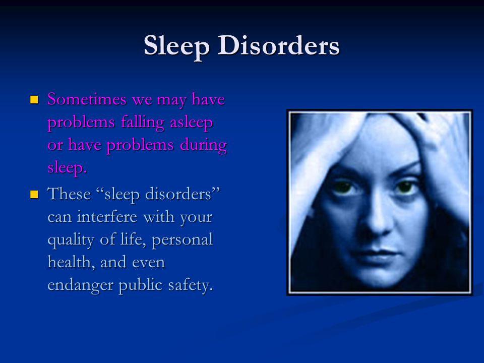 Sleep Disorders Sometimes we may have problems falling asleep or have problems during sleep.