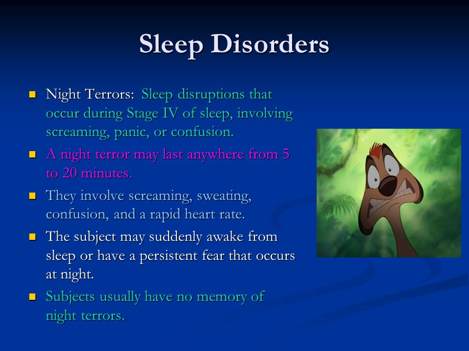 Sleep Disorders Night Terrors: Sleep disruptions that occur during Stage IV of sleep, involving screaming, panic, or confusion.