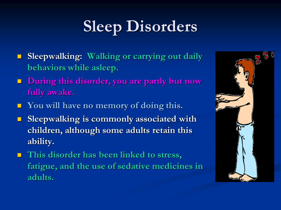 Sleep Disorders Sleepwalking: Walking or carrying out daily behaviors while asleep. During this disorder, you are partly but now fully awake.
