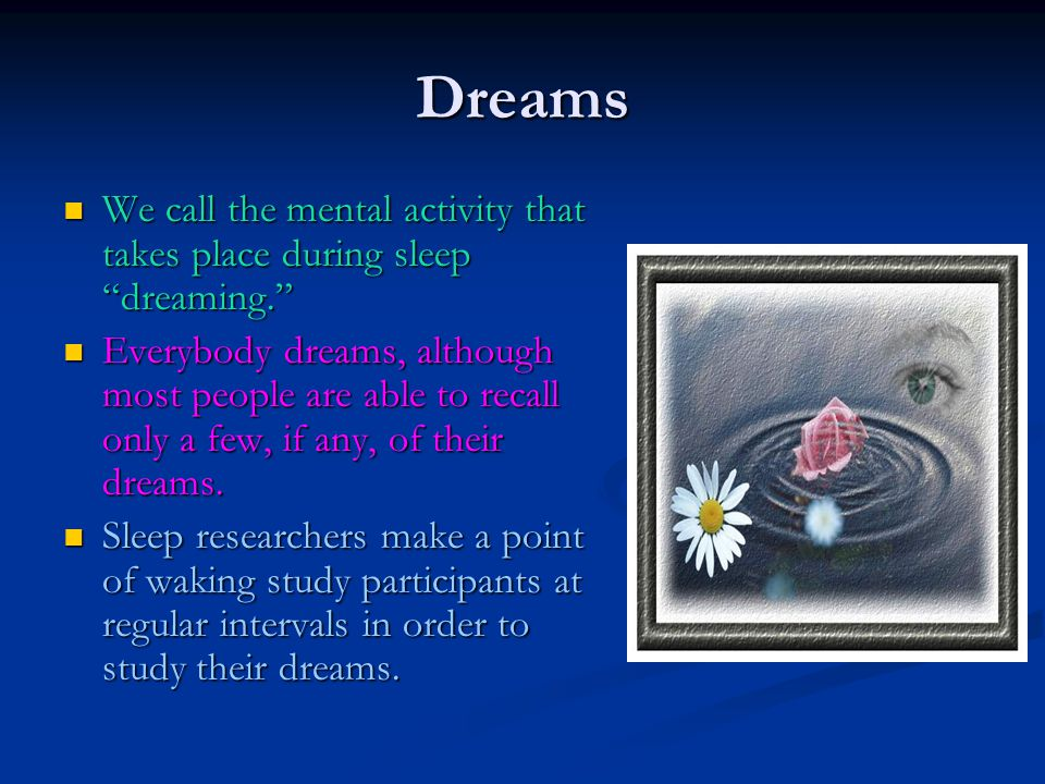 Dreams We call the mental activity that takes place during sleep dreaming.