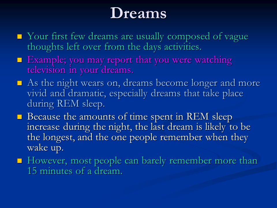Dreams Your first few dreams are usually composed of vague thoughts left over from the days activities.