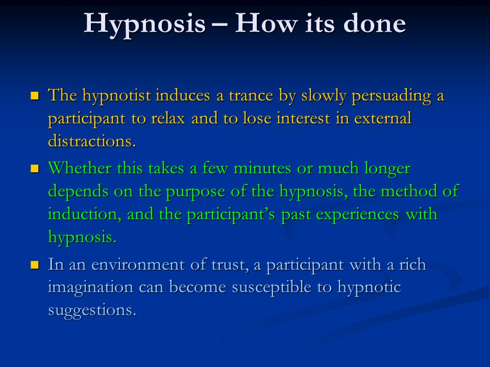 Hypnosis – How its done The hypnotist induces a trance by slowly persuading a participant to relax and to lose interest in external distractions.