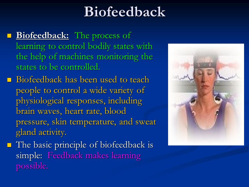 Biofeedback Biofeedback: The process of learning to control bodily states with the help of machines monitoring the states to be controlled.