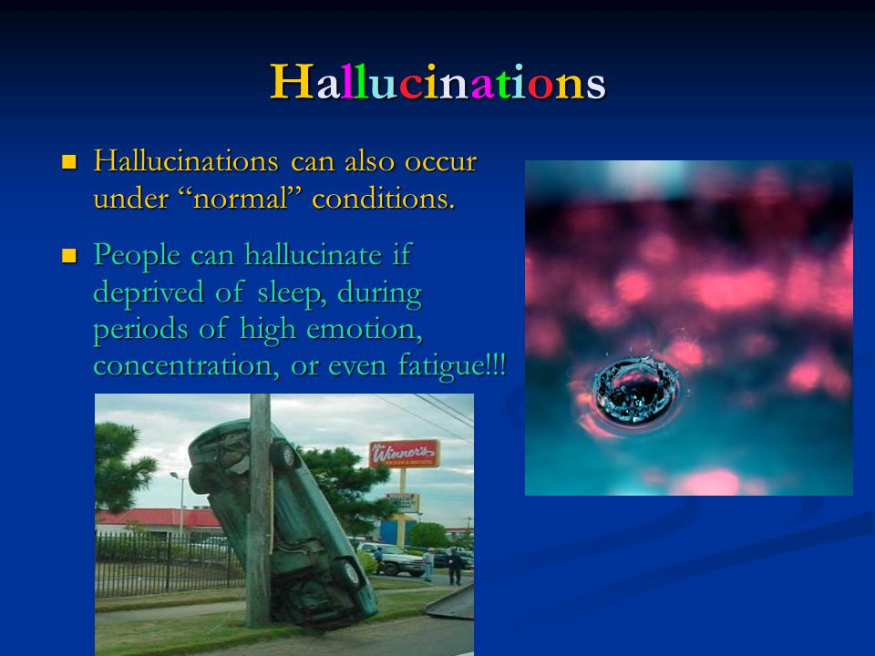 Hallucinations Hallucinations can also occur under normal conditions.