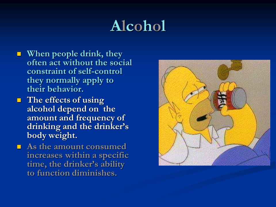 Alcohol When people drink, they often act without the social constraint of self-control they normally apply to their behavior.