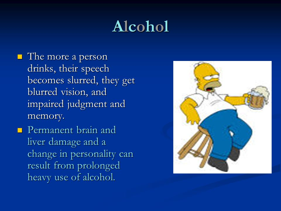 Alcohol The more a person drinks, their speech becomes slurred, they get blurred vision, and impaired judgment and memory.