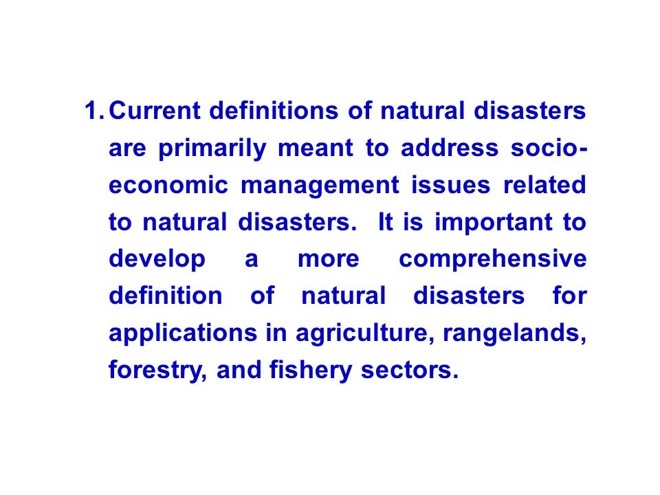 Current definitions of natural disasters are primarily meant to address socio-economic management issues related to natural disasters. It is important to develop a more comprehensive definition of natural disasters for applications in agriculture, rangelands, forestry, and fishery sectors.