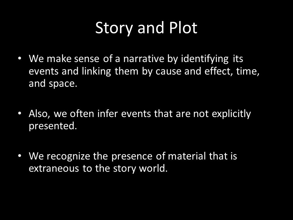 Story and Plot We make sense of a narrative by identifying its events and linking them by cause and effect, time, and space.