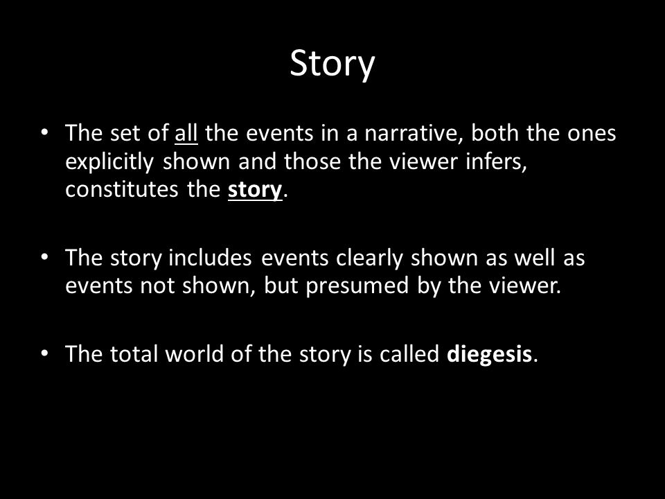 Story The set of all the events in a narrative, both the ones explicitly shown and those the viewer infers, constitutes the story.