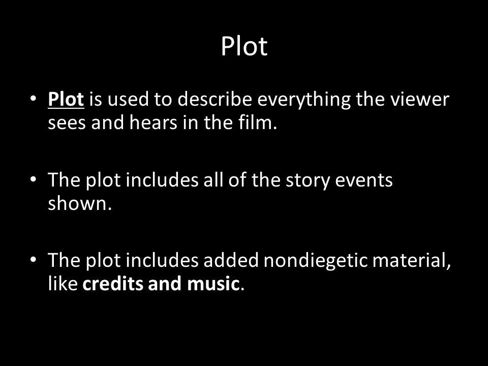 Plot Plot is used to describe everything the viewer sees and hears in the film. The plot includes all of the story events shown.