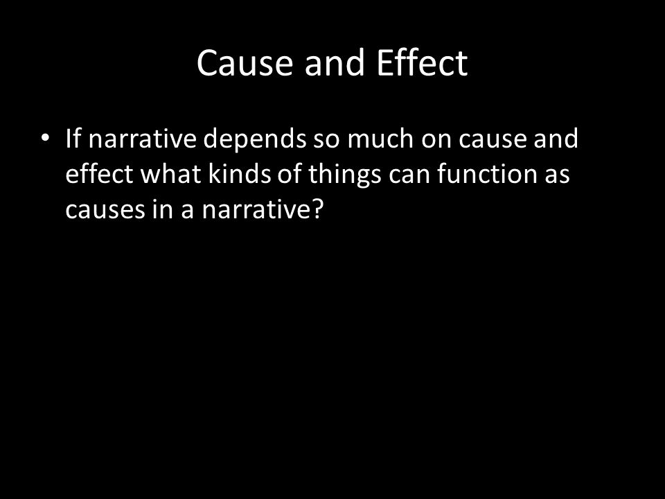 Cause and Effect If narrative depends so much on cause and effect what kinds of things can function as causes in a narrative