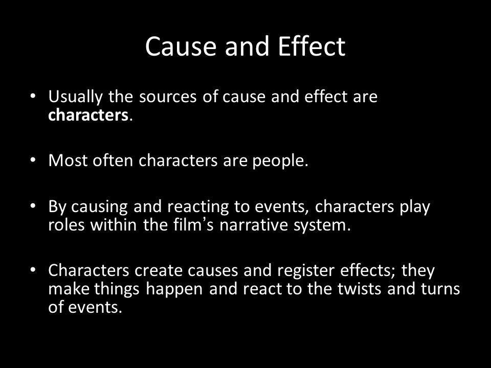 Cause and Effect Usually the sources of cause and effect are characters. Most often characters are people.