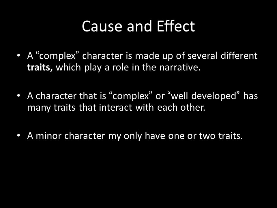 Cause and Effect A complex character is made up of several different traits, which play a role in the narrative.