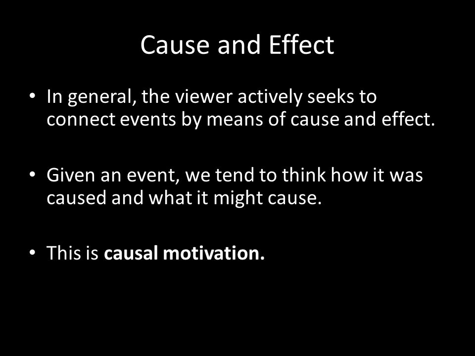 Cause and Effect In general, the viewer actively seeks to connect events by means of cause and effect.