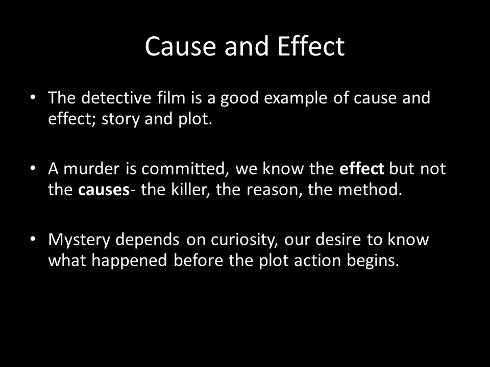 Cause and Effect The detective film is a good example of cause and effect; story and plot.