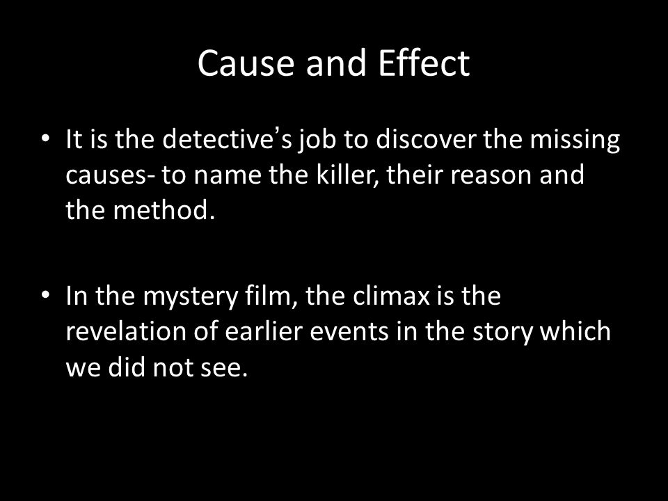 Cause and Effect It is the detective's job to discover the missing causes- to name the killer, their reason and the method.