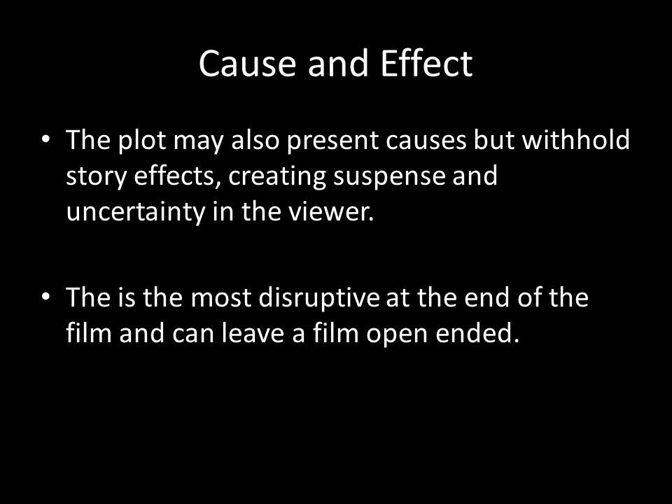 Cause and Effect The plot may also present causes but withhold story effects, creating suspense and uncertainty in the viewer.