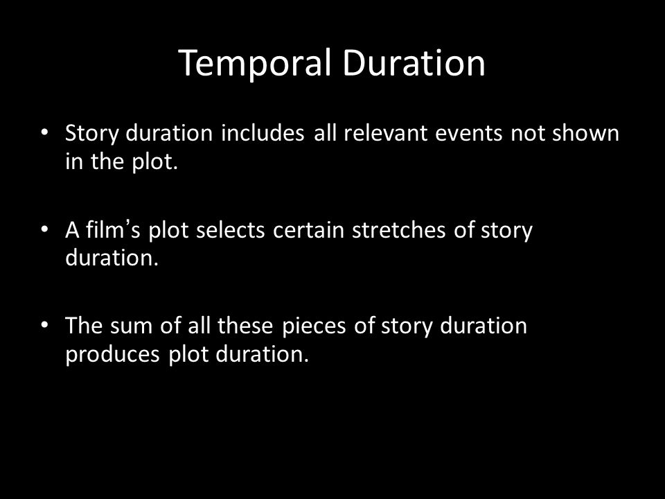 Temporal Duration Story duration includes all relevant events not shown in the plot. A film's plot selects certain stretches of story duration.