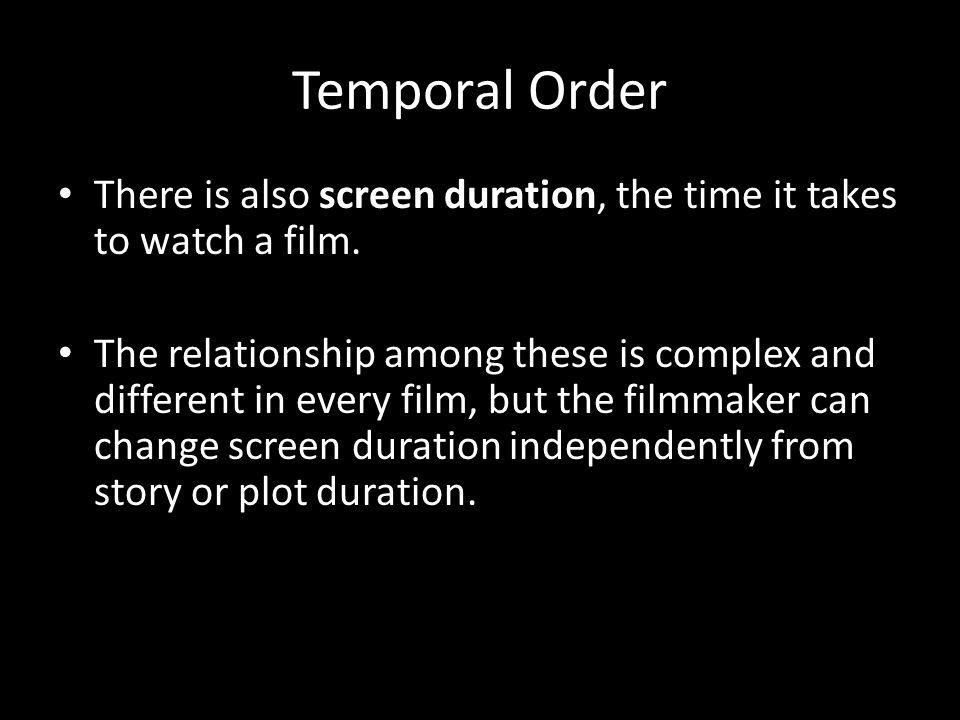 Temporal Order There is also screen duration, the time it takes to watch a film.