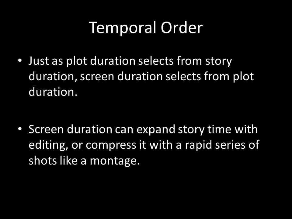 Temporal Order Just as plot duration selects from story duration, screen duration selects from plot duration.