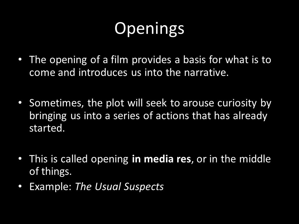 Openings The opening of a film provides a basis for what is to come and introduces us into the narrative.