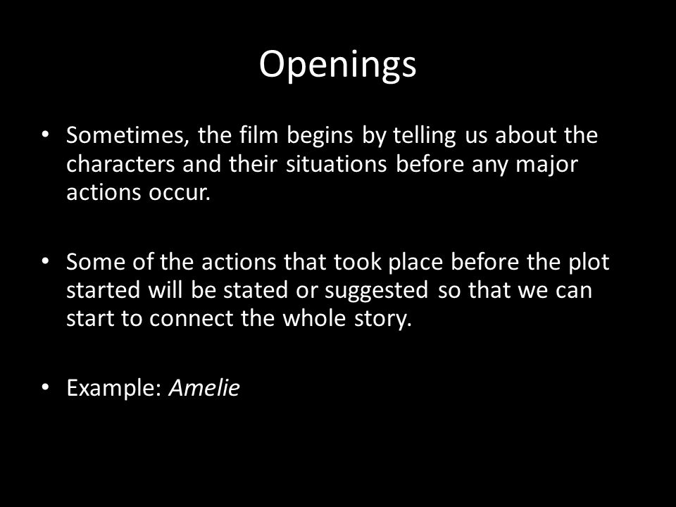 Openings Sometimes, the film begins by telling us about the characters and their situations before any major actions occur.