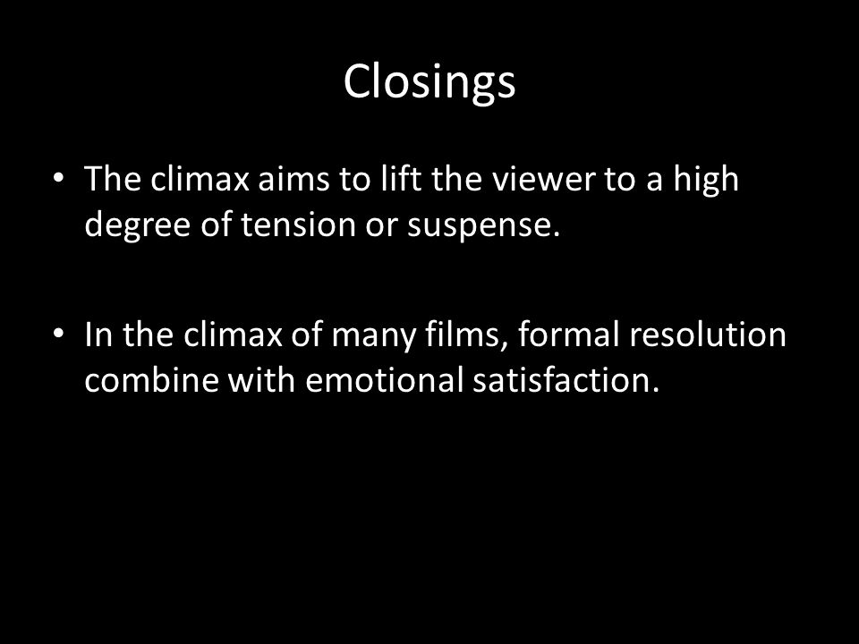 Closings The climax aims to lift the viewer to a high degree of tension or suspense.