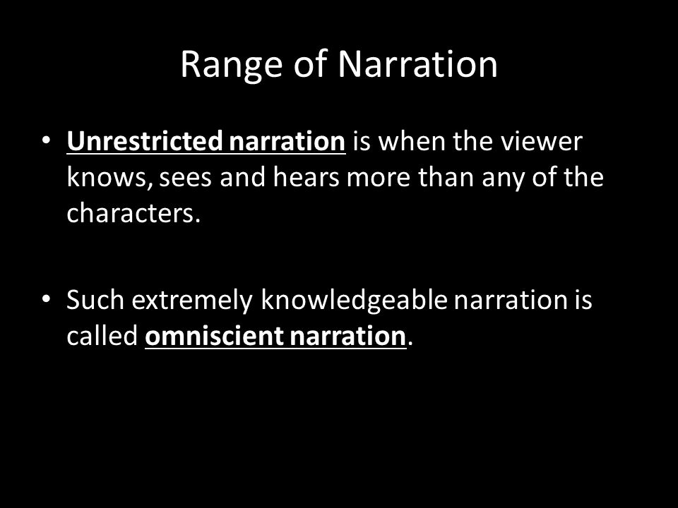 Range of Narration Unrestricted narration is when the viewer knows, sees and hears more than any of the characters.