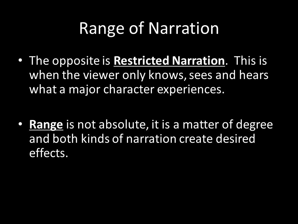 Range of Narration The opposite is Restricted Narration. This is when the viewer only knows, sees and hears what a major character experiences.