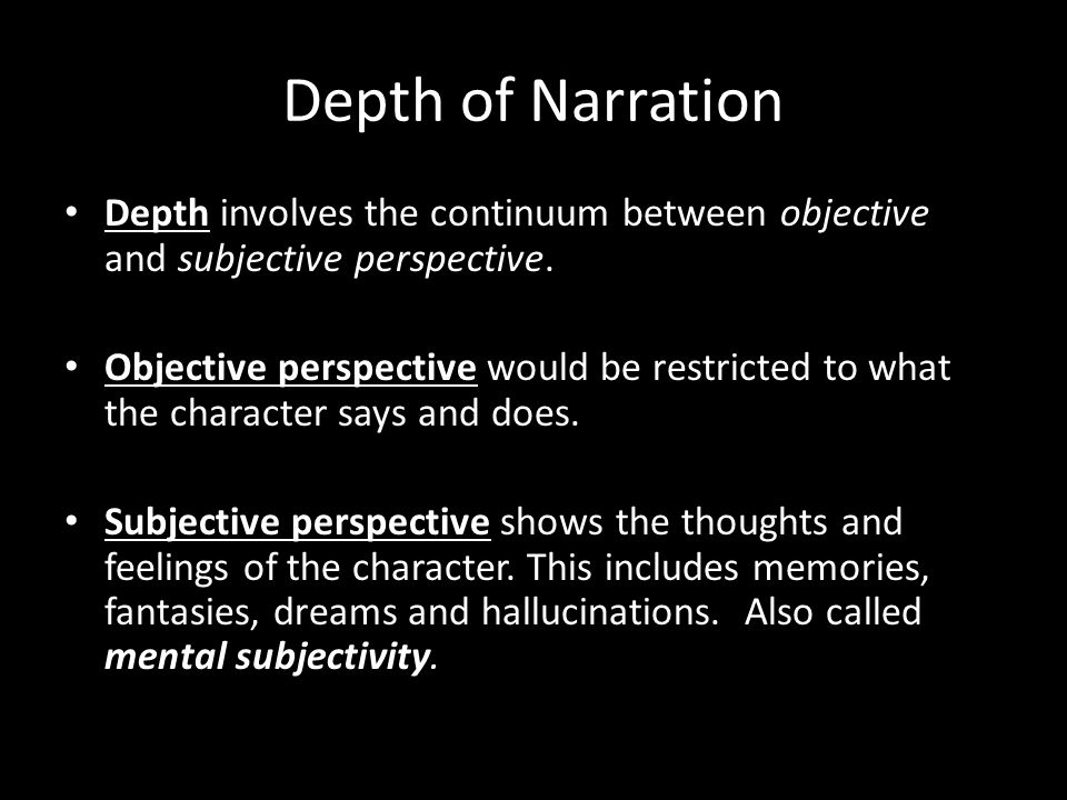 Depth of Narration Depth involves the continuum between objective and subjective perspective.