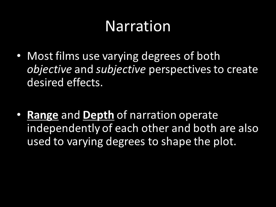 Narration Most films use varying degrees of both objective and subjective perspectives to create desired effects.