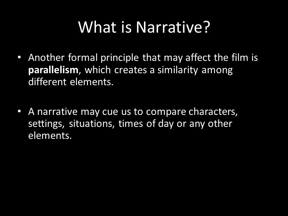 What is Narrative Another formal principle that may affect the film is parallelism, which creates a similarity among different elements.