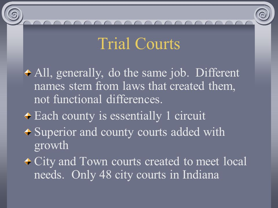Trial Courts All, generally, do the same job. Different names stem from laws that created them, not functional differences.