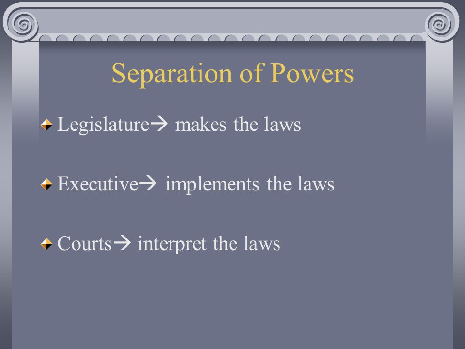 Separation of Powers Legislature makes the laws