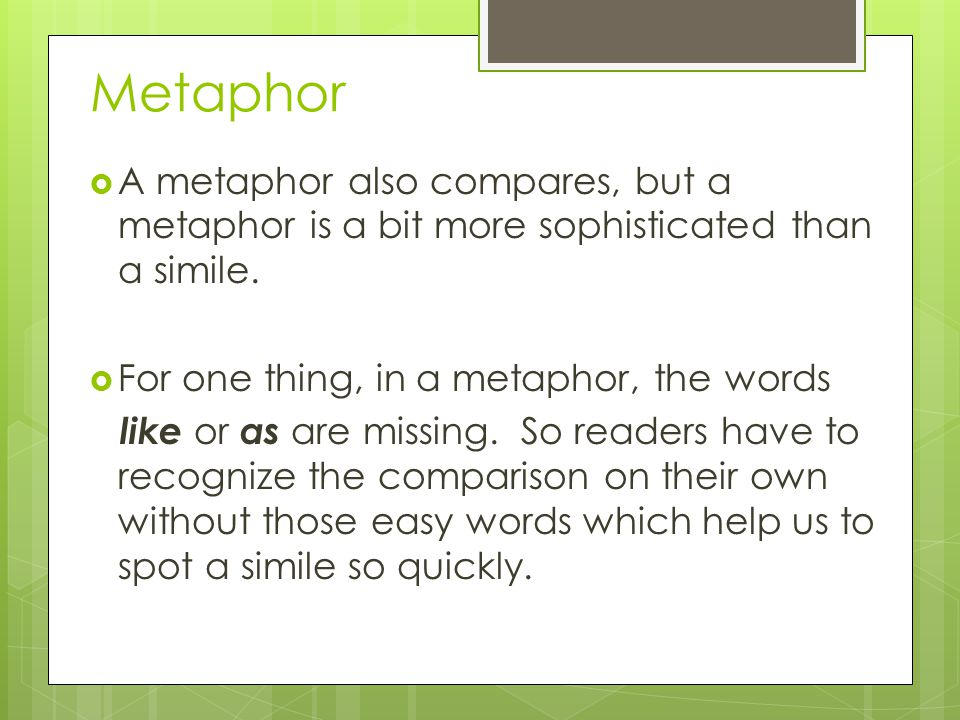 Metaphor A metaphor also compares, but a metaphor is a bit more sophisticated than a simile. For one thing, in a metaphor, the words.