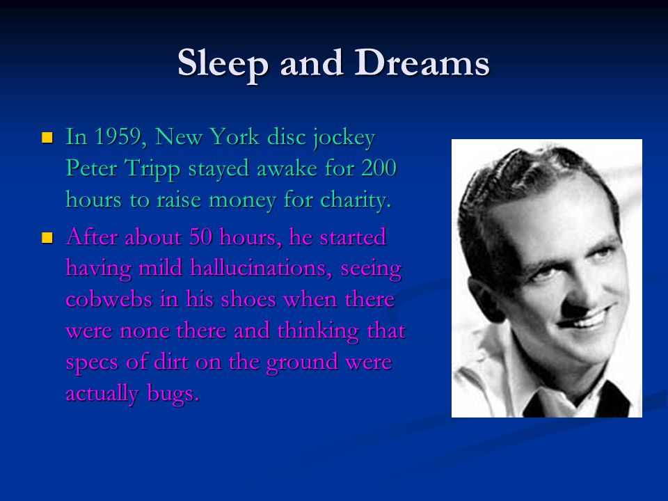 Sleep and Dreams In 1959, New York disc jockey Peter Tripp stayed awake for 200 hours to raise money for charity.